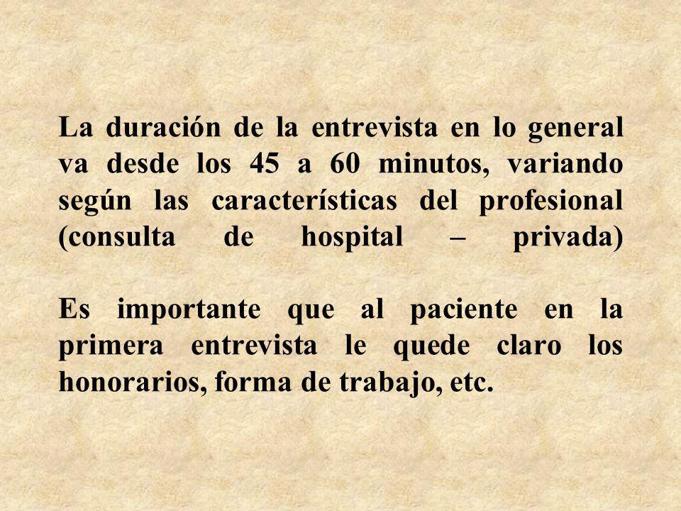 La duración de la entrevista en lo general va desde los 45 a 60 minutos, variando según las características del profesional (consulta de hospital – privada) Es importante que al paciente en la primera entrevista le quede claro los honorarios, forma de trabajo, etc.