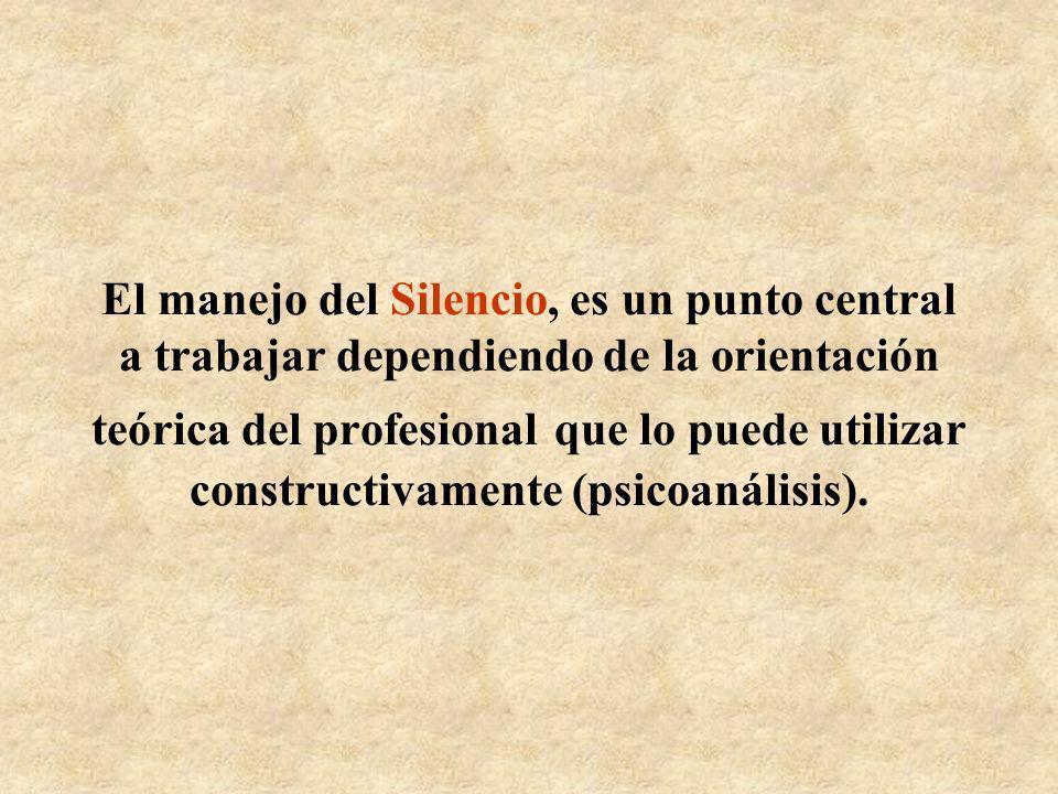 El manejo del Silencio, es un punto central a trabajar dependiendo de la orientación teórica del profesional que lo puede utilizar constructivamente (psicoanálisis).