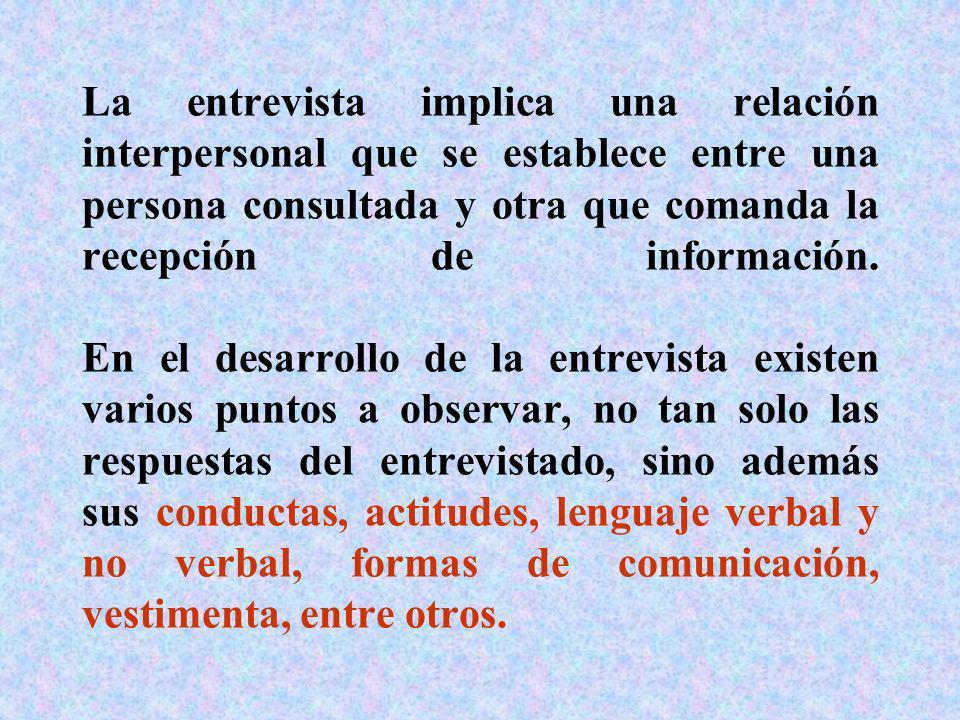 La entrevista implica una relación interpersonal que se establece entre una persona consultada y otra que comanda la recepción de información.