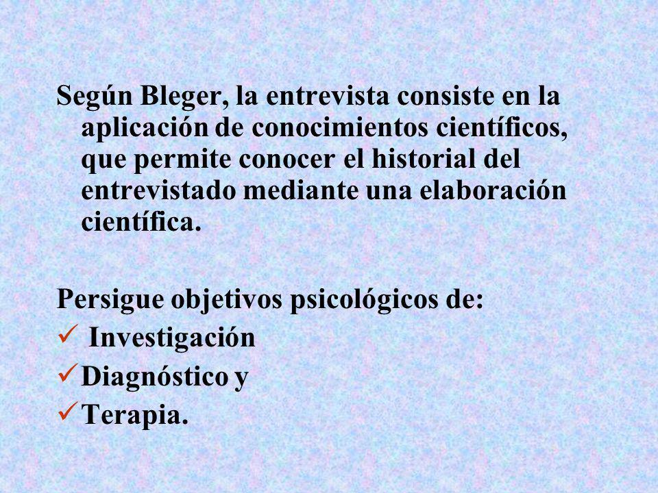Según Bleger, la entrevista consiste en la aplicación de conocimientos científicos, que permite conocer el historial del entrevistado mediante una elaboración científica.