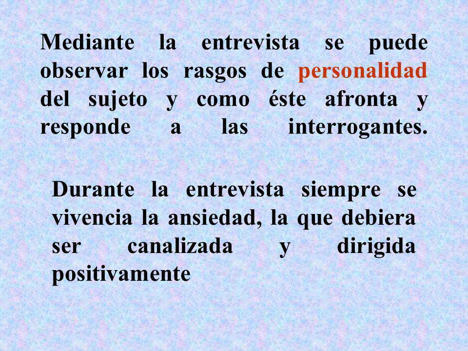 Mediante la entrevista se puede observar los rasgos de personalidad del sujeto y como éste afronta y responde a las interrogantes.