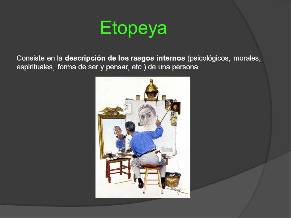 Etopeya Consiste en la descripción de los rasgos internos (psicológicos, morales, espirituales, forma de ser y pensar, etc.) de una persona.