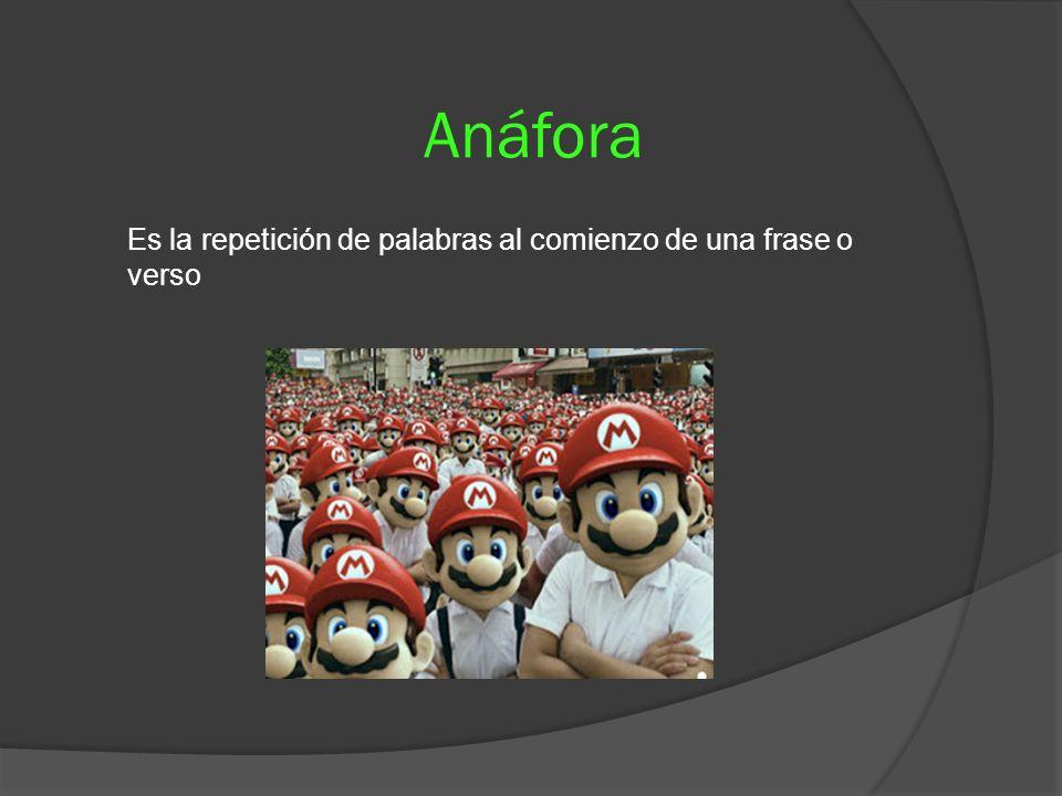 Anáfora Es la repetición de palabras al comienzo de una frase o verso