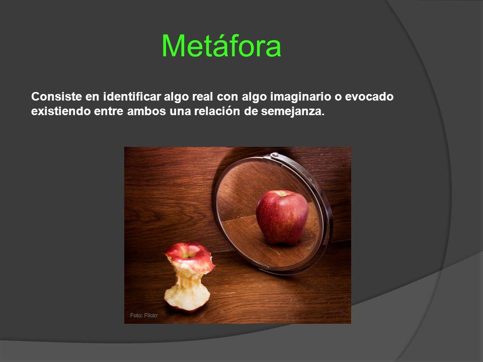 Metáfora Consiste en identificar algo real con algo imaginario o evocado existiendo entre ambos una relación de semejanza.