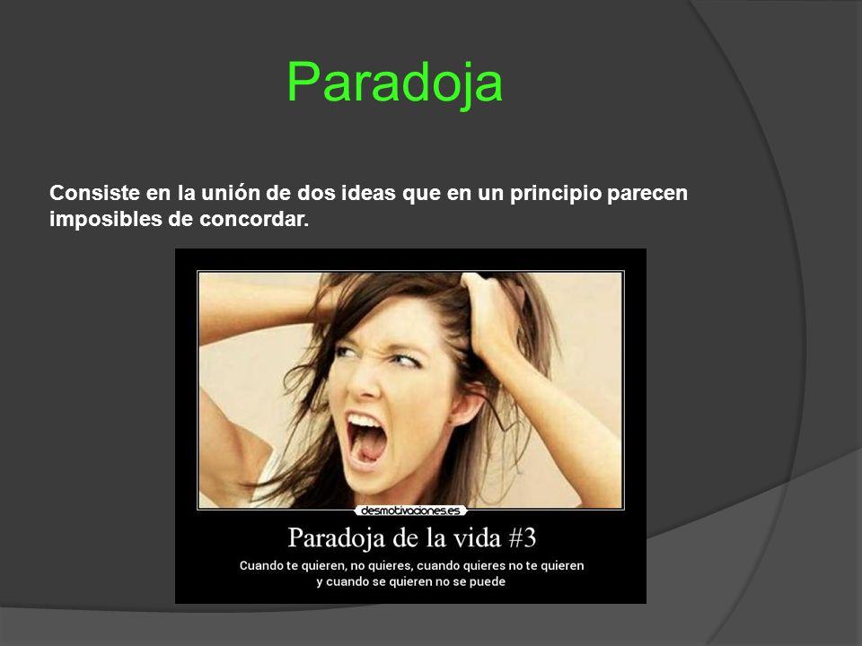 Paradoja Consiste en la unión de dos ideas que en un principio parecen imposibles de concordar.
