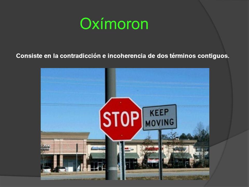 Oxímoron Consiste en la contradicción e incoherencia de dos términos contiguos.