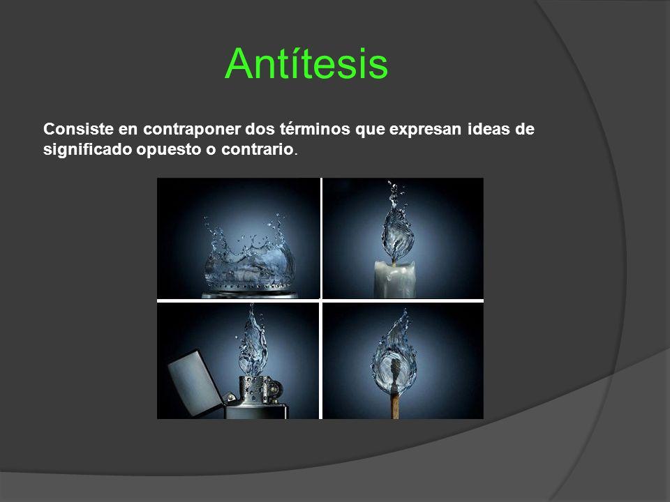 Antítesis Consiste en contraponer dos términos que expresan ideas de significado opuesto o contrario.