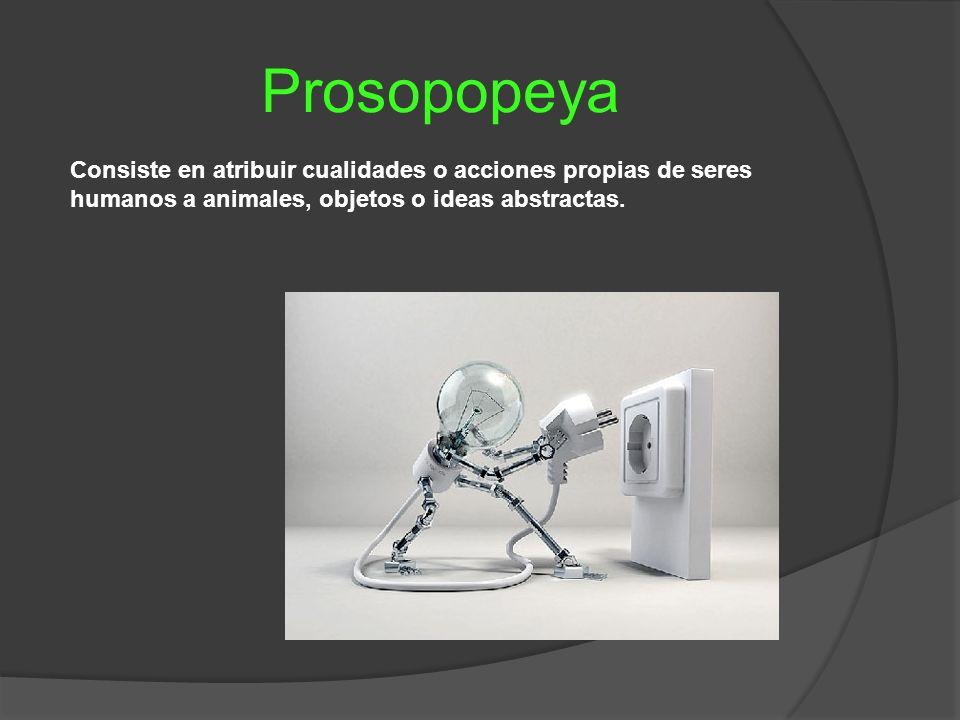Prosopopeya Consiste en atribuir cualidades o acciones propias de seres humanos a animales, objetos o ideas abstractas.