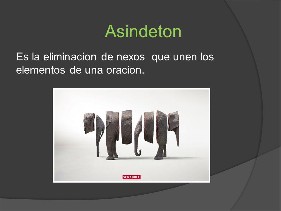 Asindeton Es la eliminacion de nexos que unen los elementos de una oracion.