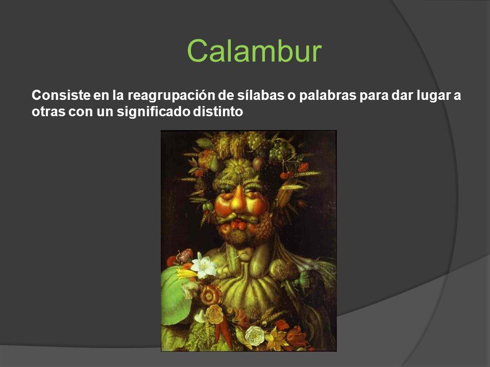 Calambur Consiste en la reagrupación de sílabas o palabras para dar lugar a otras con un significado distinto.