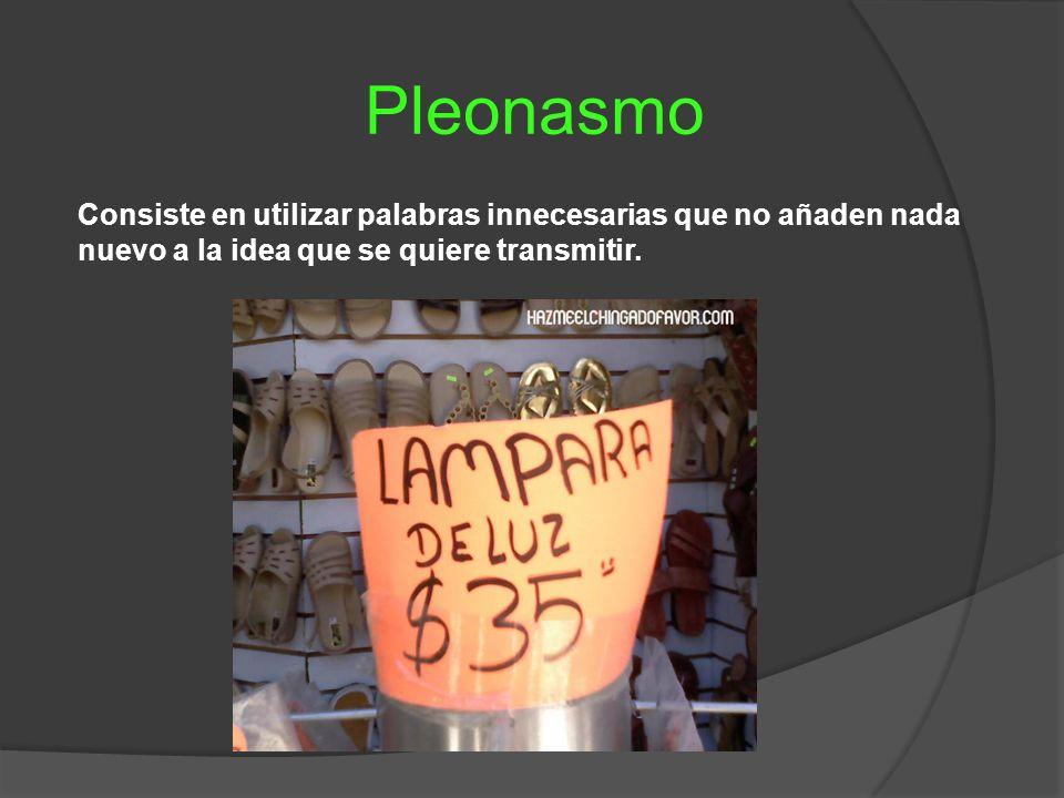 Pleonasmo Consiste en utilizar palabras innecesarias que no añaden nada nuevo a la idea que se quiere transmitir.