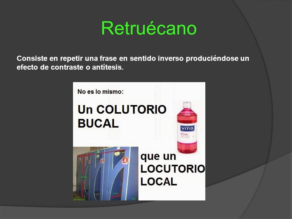 Retruécano Consiste en repetir una frase en sentido inverso produciéndose un efecto de contraste o antítesis.
