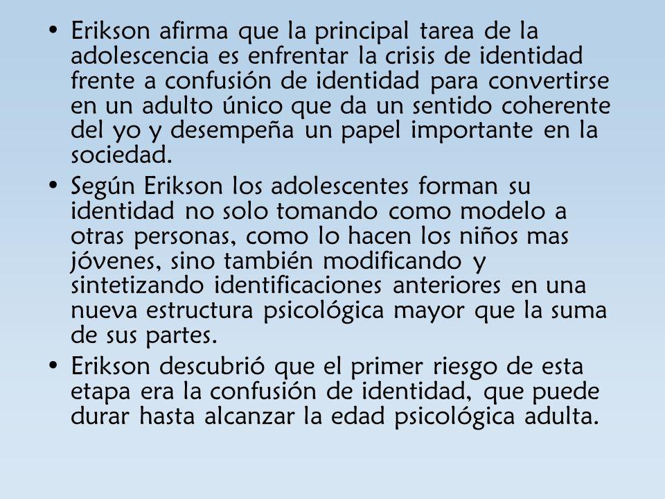 Erikson afirma que la principal tarea de la adolescencia es enfrentar la crisis de identidad frente a confusión de identidad para convertirse en un adulto único que da un sentido coherente del yo y desempeña un papel importante en la sociedad.