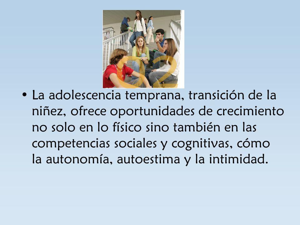 La adolescencia temprana, transición de la niñez, ofrece oportunidades de crecimiento no solo en lo físico sino también en las competencias sociales y cognitivas, cómo la autonomía, autoestima y la intimidad.