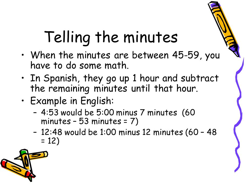 Telling the minutes When the minutes are between 45-59, you have to do some math.