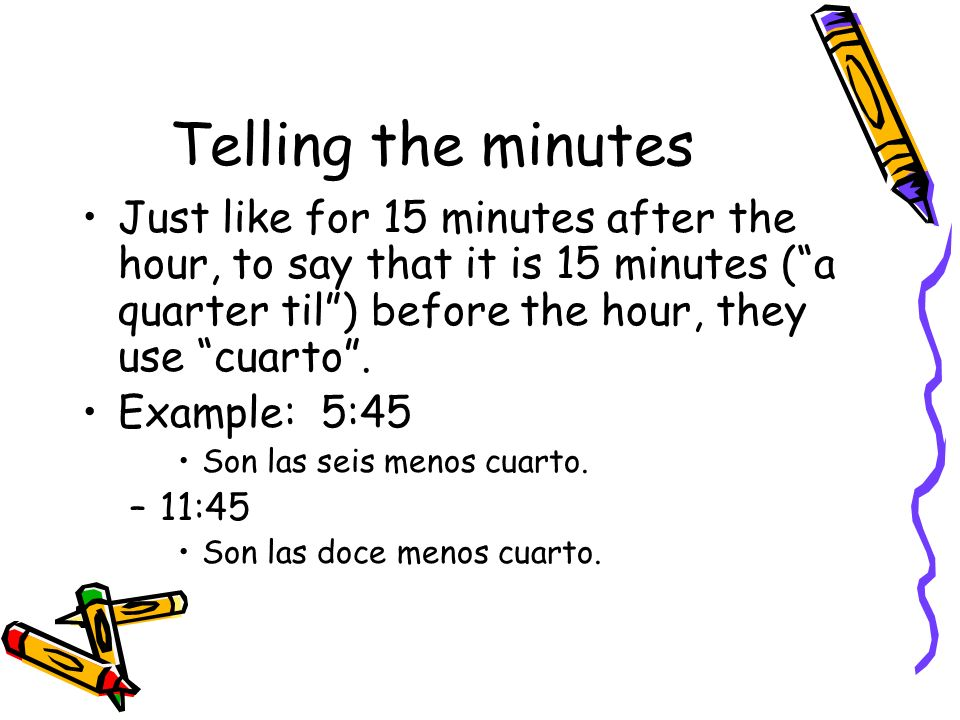 Telling the minutes Just like for 15 minutes after the hour, to say that it is 15 minutes ( a quarter til ) before the hour, they use cuarto .