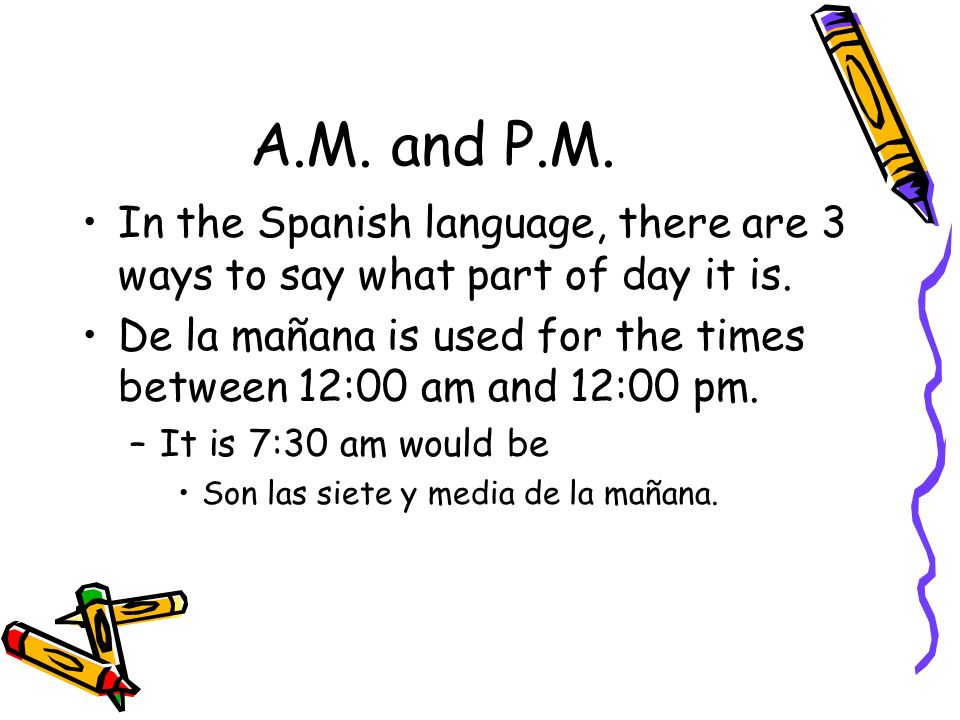 A.M. and P.M. In the Spanish language, there are 3 ways to say what part of day it is.