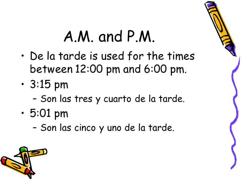 A.M. and P.M. De la tarde is used for the times between 12:00 pm and 6:00 pm. 3:15 pm. Son las tres y cuarto de la tarde.