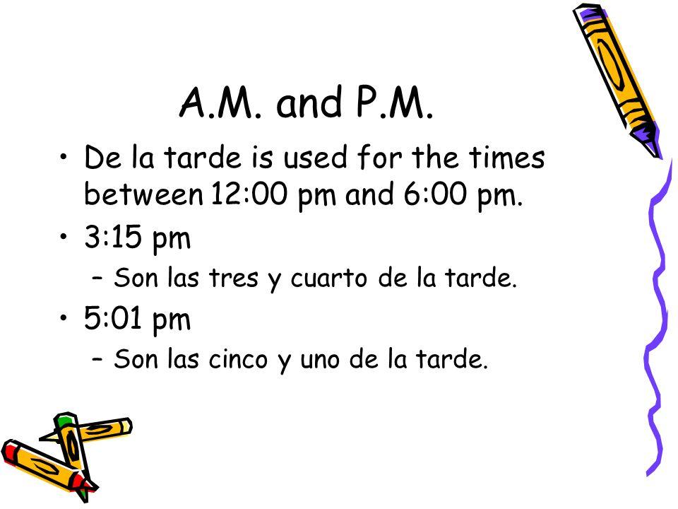 A.M. and P.M.De la tarde is used for the times between 12:00 pm and 6:00 pm. 3:15 pm. Son las tres y cuarto de la tarde.