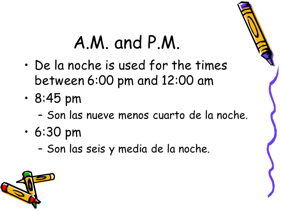 A.M. and P.M. De la noche is used for the times between 6:00 pm and 12:00 am. 8:45 pm. Son las nueve menos cuarto de la noche.