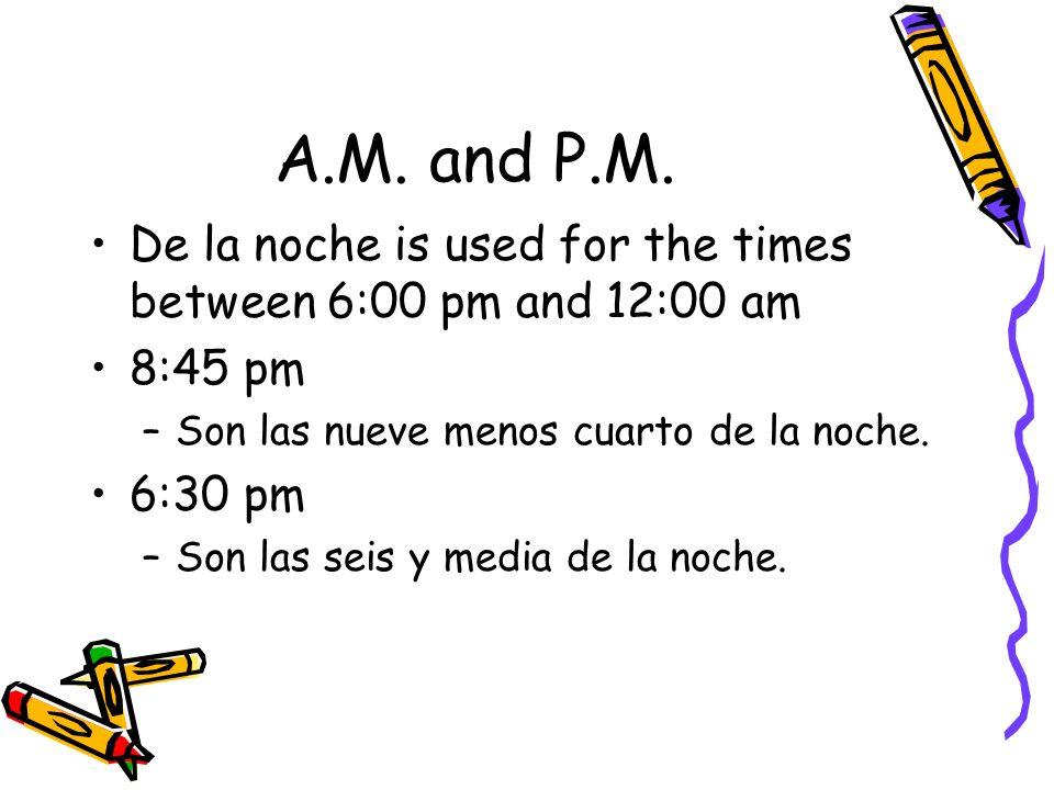A.M. and P.M.De la noche is used for the times between 6:00 pm and 12:00 am. 8:45 pm. Son las nueve menos cuarto de la noche.