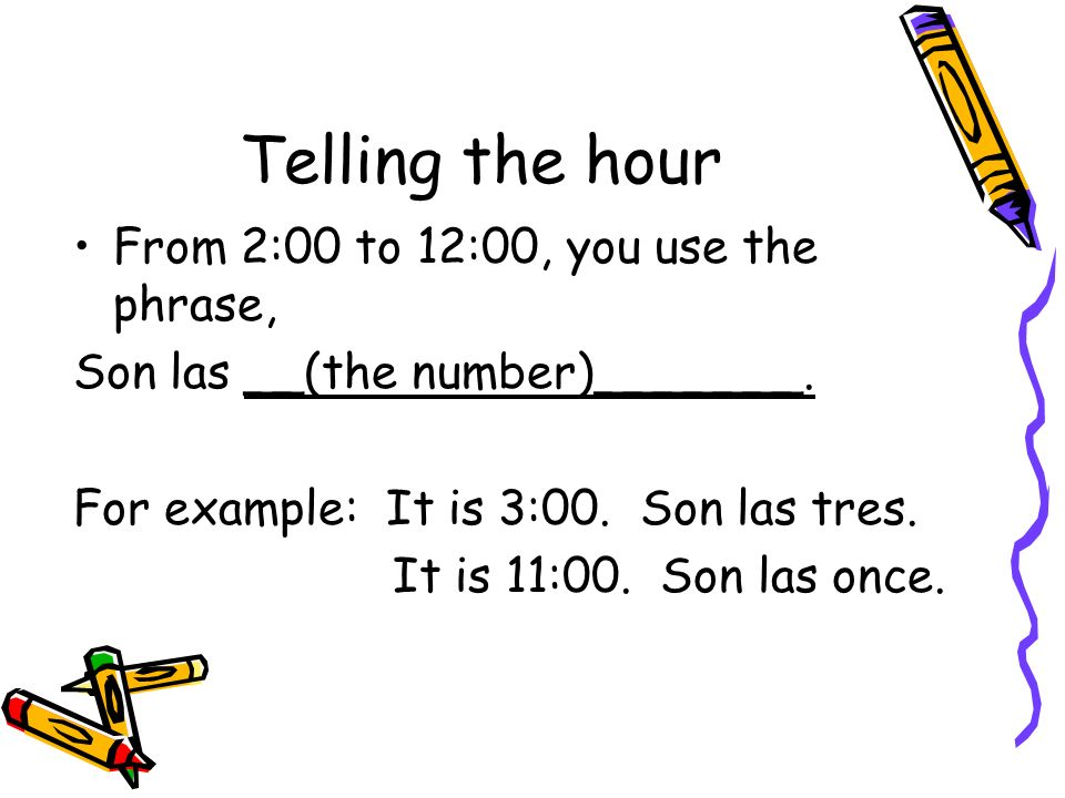 Telling the hour From 2:00 to 12:00, you use the phrase,