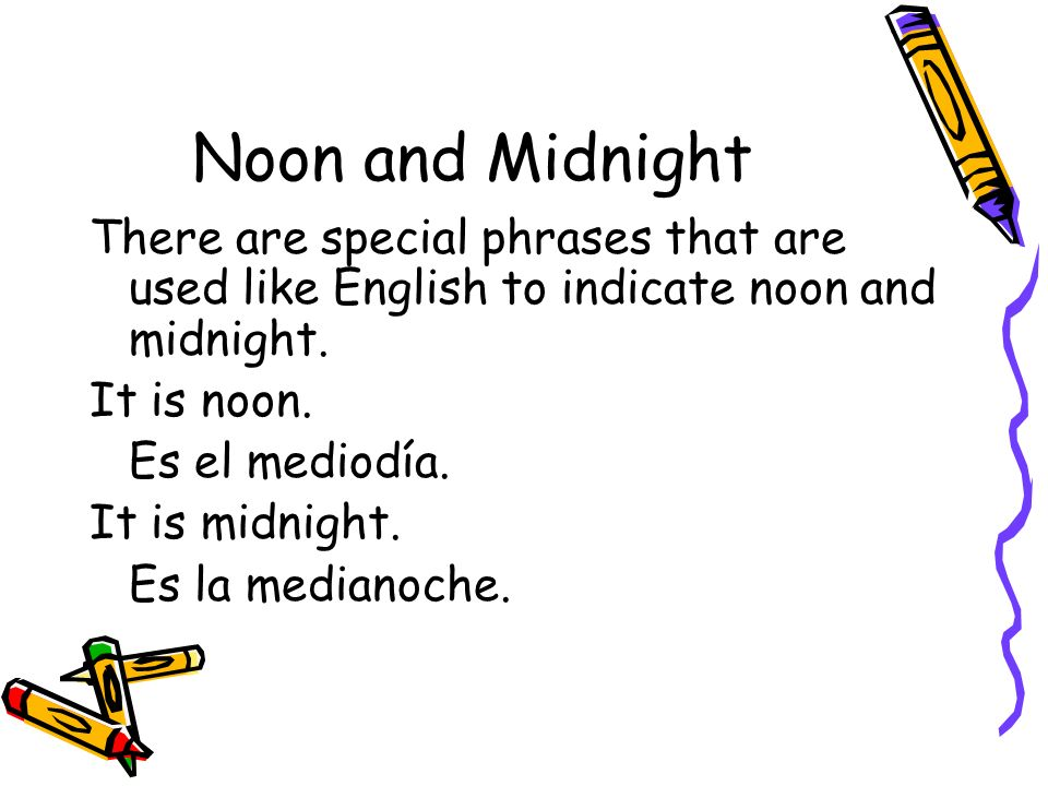 Noon and Midnight There are special phrases that are used like English to indicate noon and midnight.