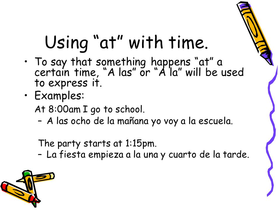 Using at with time.To say that something happens at a certain time, A las or A la will be used to express it.