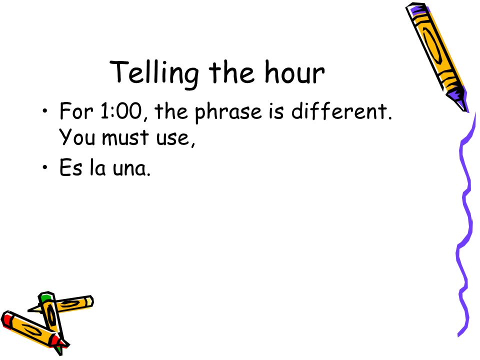 Telling the hour For 1:00, the phrase is different. You must use,