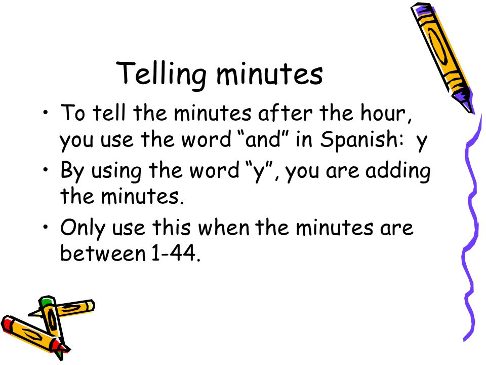 Telling minutesTo tell the minutes after the hour, you use the word and in Spanish: y. By using the word y , you are adding the minutes.