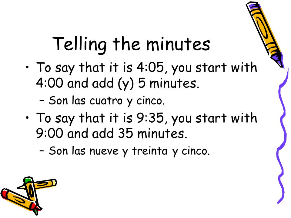 Telling the minutesTo say that it is 4:05, you start with 4:00 and add (y) 5 minutes. Son las cuatro y cinco.