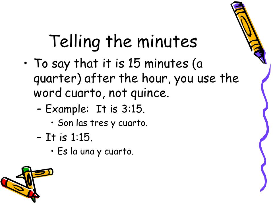 Telling the minutesTo say that it is 15 minutes (a quarter) after the hour, you use the word cuarto, not quince.