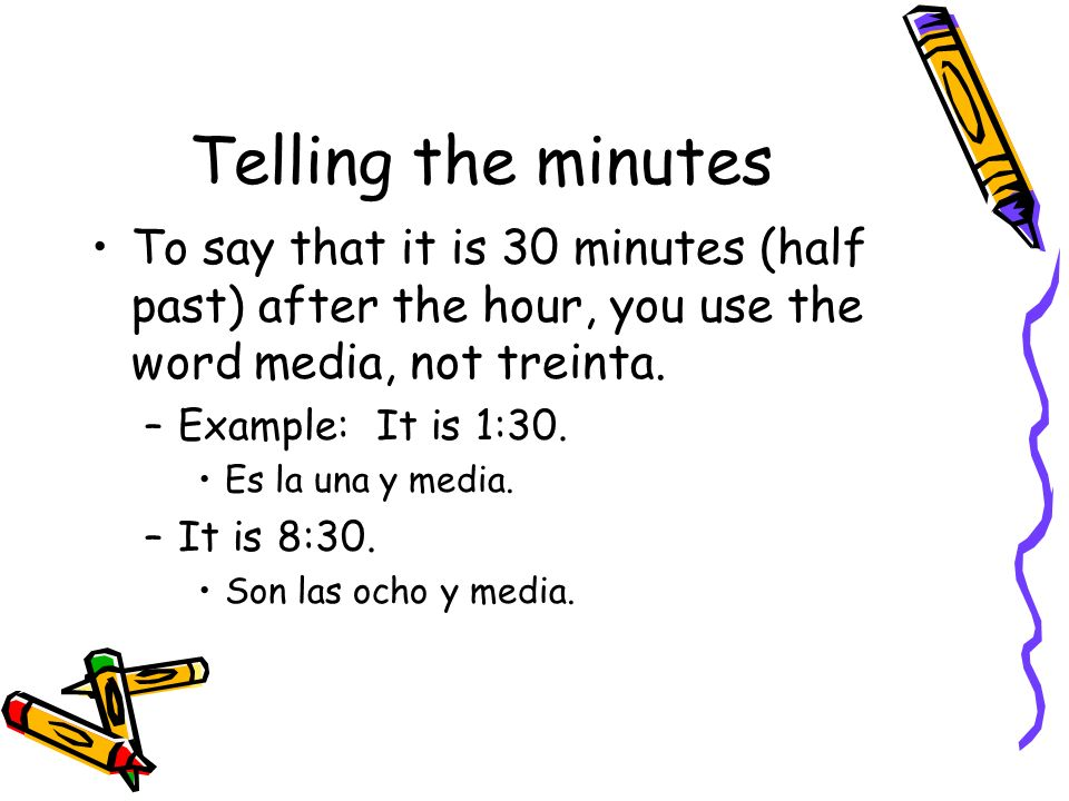 Telling the minutes To say that it is 30 minutes (half past) after the hour, you use the word media, not treinta.