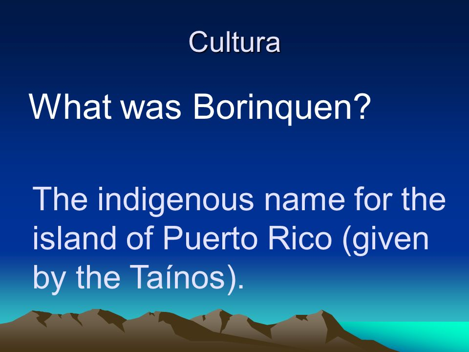 Cultura What was Borinquen The indigenous name for the island of Puerto Rico (given by the Taínos).