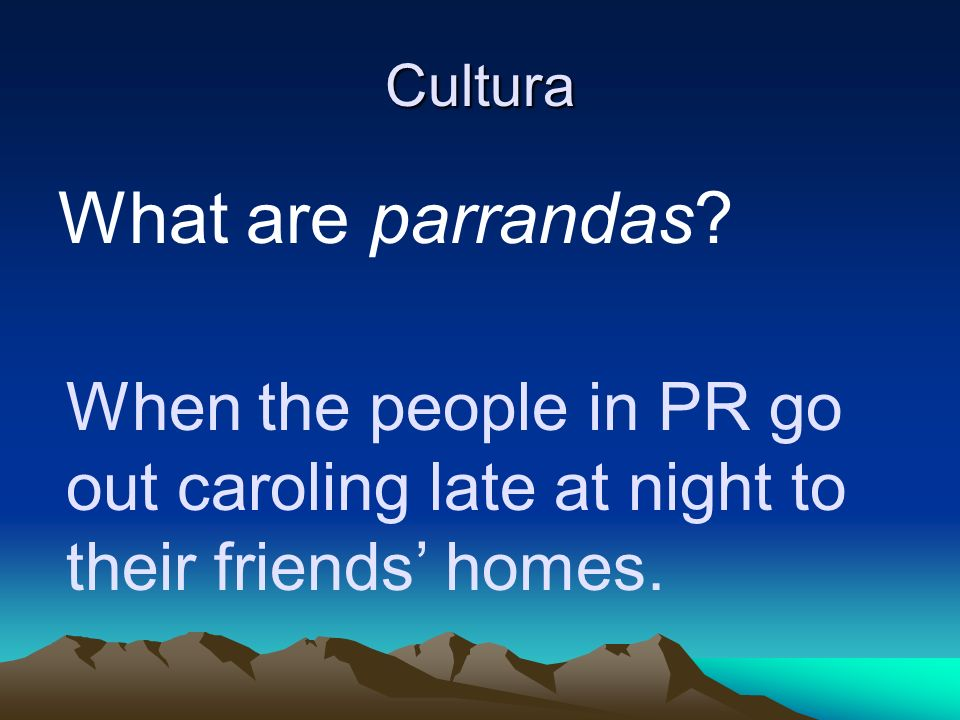 Cultura What are parrandas When the people in PR go out caroling late at night to their friends' homes.