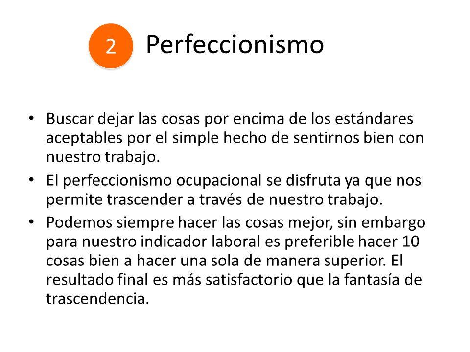 Perfeccionismo 2. Buscar dejar las cosas por encima de los estándares aceptables por el simple hecho de sentirnos bien con nuestro trabajo.