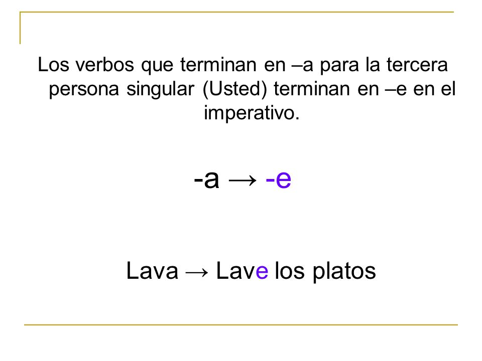 -a → -e Lava → Lave los platos