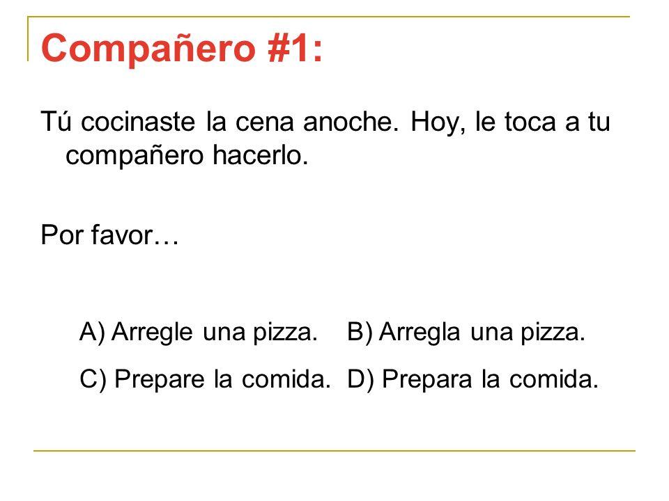 Compañero #1:Tú cocinaste la cena anoche. Hoy, le toca a tu compañero hacerlo. Por favor… A) Arregle una pizza. B) Arregla una pizza.