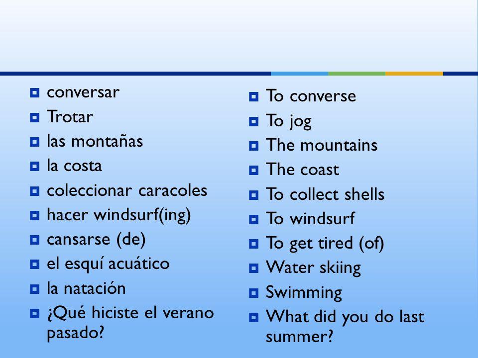 conversar Trotar. las montañas. la costa. coleccionar caracoles. hacer windsurf(ing) cansarse (de)