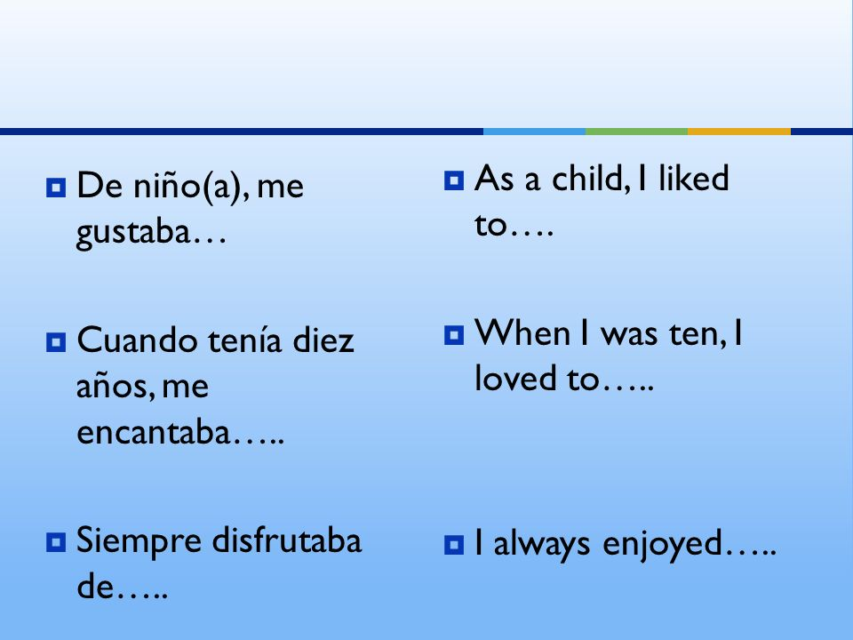 As a child, I liked to…. When I was ten, I loved to….. I always enjoyed….. De niño(a), me gustaba…