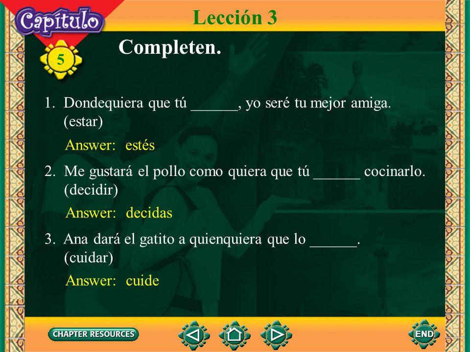 Lección 3 Completen. 1. Dondequiera que tú ______, yo seré tu mejor amiga. (estar) Answer: estés.