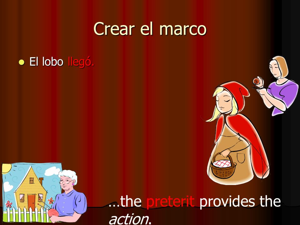 Crear el marco El lobo llegó. …the preterit provides the action.