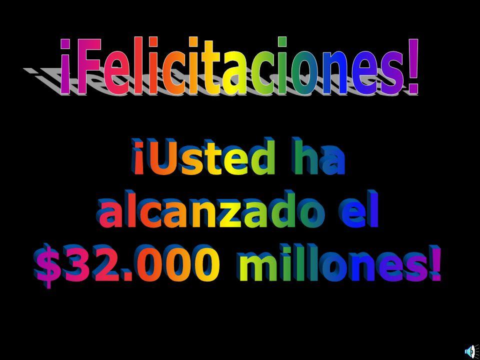 ¡Felicitaciones! ¡Usted ha alcanzado el $32.000 millones!