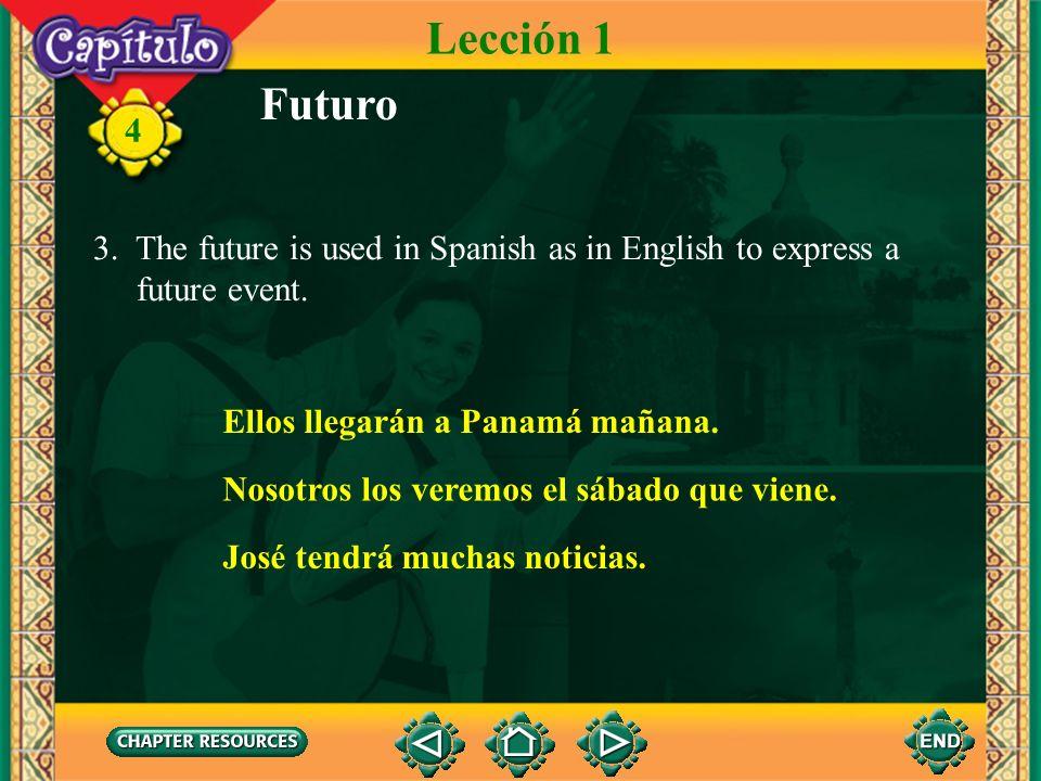 Lección 1 Futuro. 3. The future is used in Spanish as in English to express a. future event. Ellos llegarán a Panamá mañana.
