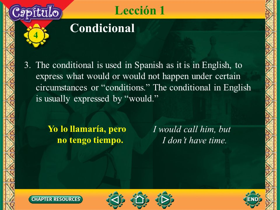 Lección 1 Condicional. 3. The conditional is used in Spanish as it is in English, to. express what would or would not happen under certain.