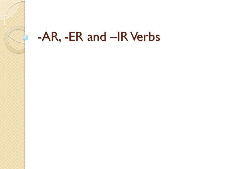 -AR, -ER and –IR Verbs