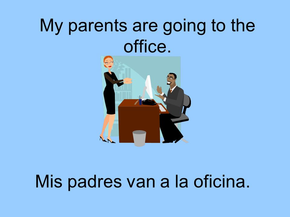 My parents are going to the office.
