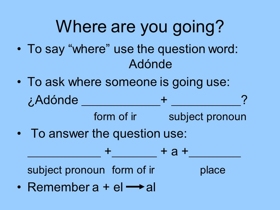 Where are you going To say where use the question word: Adónde