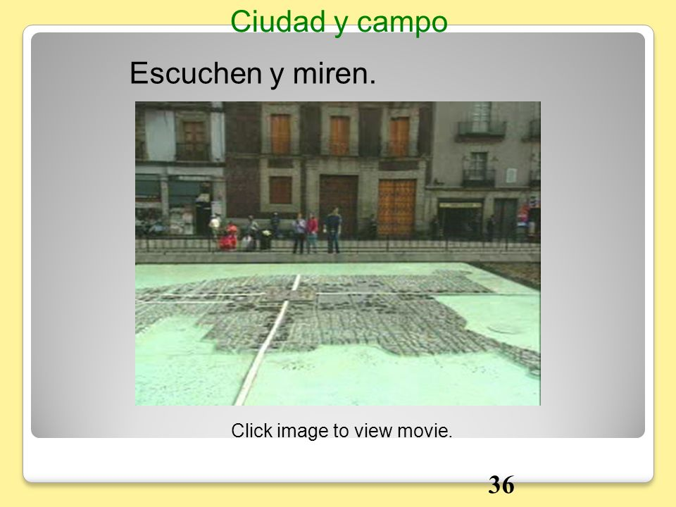 Ciudad y campo Escuchen y miren. Click image to view movie. 36