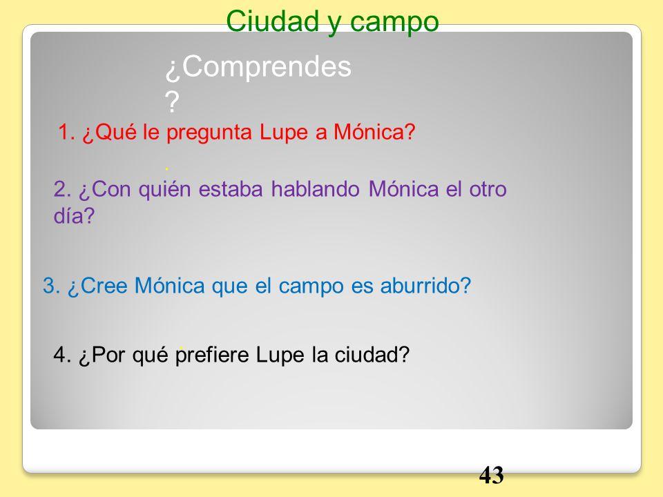 Ciudad y campo ¿Comprendes 43 1. ¿Qué le pregunta Lupe a Mónica .